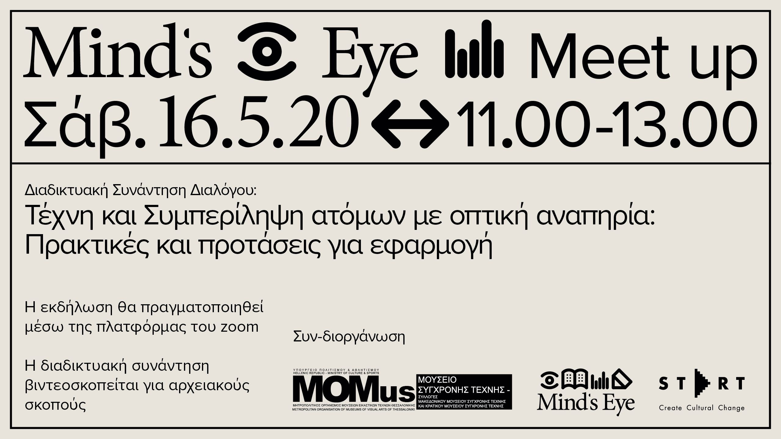 Η διαδικτυακή συνάντηση διαλόγου με τίτλο «Mind's Eye Meet Up-Τέχνη και Συμπερίληψη ατόμων με οπτική αναπηρία: Πρακτικές και προτάσεις για εφαρμογή» φιλοδοξεί να ανοίξει ένα γόνιμο διάλογο ανταλλαγής συμπεριληπτικών πρακτικών για την προσβασιμότητα ατόμων με οπτική αναπηρία στην εμπειρία της τέχνης και του πολιτισμού. Προσκεκλημένοι ομιλητές από φορείς του πολιτισμού, της εκπαίδευσης και της κοινότητας ατόμων με οπτική αναπηρία, μοιράζονται την εμπειρία τους και παρουσιάζουν προτάσεις και πρακτικές που προωθούν τη συμπερίληψη. Η εκδήλωση αποσκοπεί στην ενημέρωση και την ευαισθητοποίηση των επαγγελματιών του πολιτισμού και του κοινού σχετικά με τη συμπερίληψη ατόμων με οπτική αναπηρία σε χώρους τέχνης και πολιτισμού με απώτερο στόχο τη δημιουργία ενός πρωτοκόλλου καλών πρακτικών που θα μπορούσαν δυνητικά να υιοθετηθούν από περισσότερους πολιτιστικούς φορείς στο μέλλον. Η διαδικτυακή συνάντηση λειτουργεί ως δράση γνωριμίας με το πιλοτικό πρόγραμμα «Mind's Eye | Ψηλαφώντας την Τέχνη» που θα εφαρμοστεί σε μόνιμη βάση σε τμήμα του χώρου και της συλλογής του MOMus-Μουσείου Σύγχρονης Τέχνης τον Ιούνιο του 2020. Η εκδήλωση εντάσσεται στο πλαίσιο του εορτασμού της Διεθνούς Ημέρας Μουσείων 2020 και είναι αφιερωμένη στη μνήμη του Θεόδωρου Κώνστα, του πρώτου ξεναγού με οπτική αναπηρία.