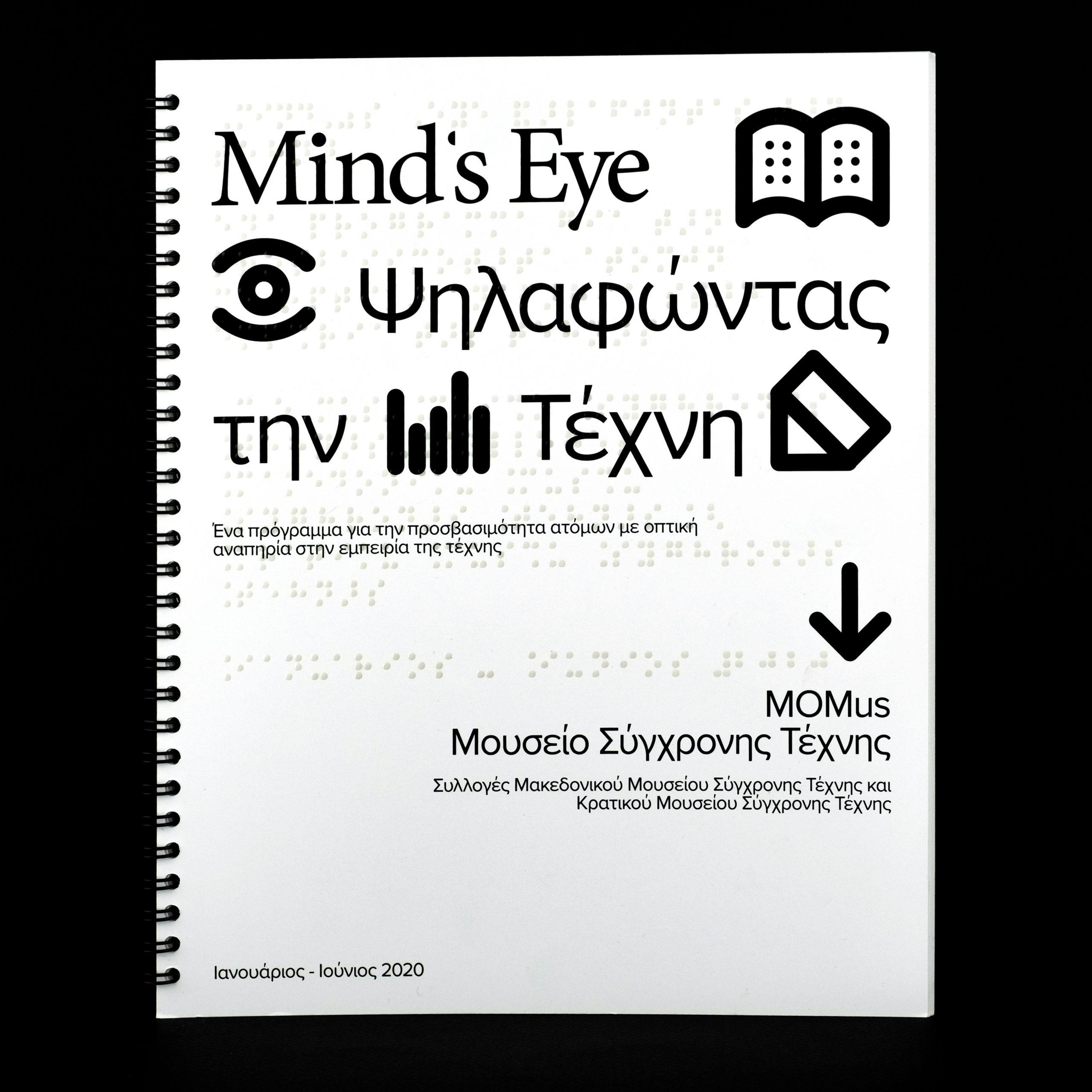 Έντυπος Συμπεριληπτικός Κατάλογος εφαρμογής του πιλοτικού προγράμματος MindsEye σε τμήμα του χώρου και της συλλογής του MOMus-Μουσείου Σύγχρονης Τέχνης. Ο κατάλογος φέρει πληροφορίες σχετικά με το πρόγραμμα σε ελληνική μεγαλογράμματη γραφή και τη μεταγραφή όλων των κειμένων που περιλαμβάνει σε ελληνική μπράιγ γραφή. Επιπλέον, οι εικόνες των έργων τέχνης περιλαμβάνουν επιλεγμένα στοιχεία σε ανάγλυφο ώστε να είναι προσβάσιμος από άτομα με οπτική αναπηρία, με τη δυνατότητα ακουστικής περιγραφής σκανάροντας τον ανάγλυφο QR κωδικό που είναι κάτω δεξιά στη σελίδα του κάθε έργου τέχνης. Στην εικόνα εμφανίζεται το εξώφυλλο του καταλόγου με τον τίτλο του προγράμματος.